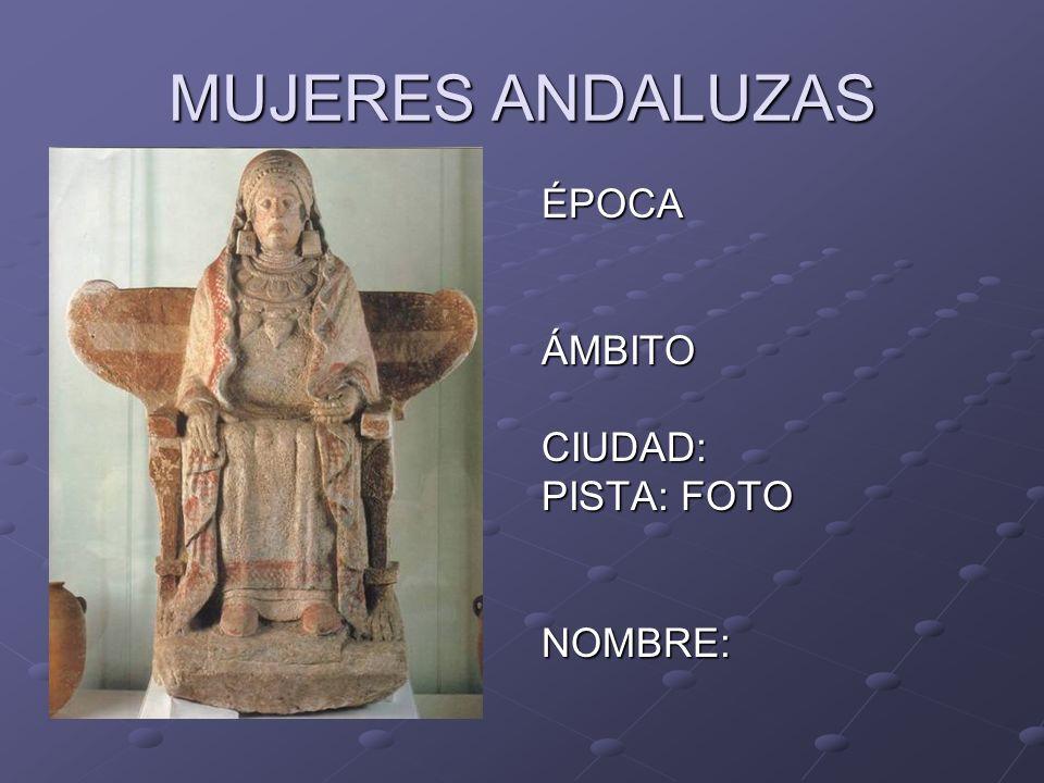 MUJERES ANDALUZAS ÉPOCAÁMBITOCIUDAD: PISTA: FOTO NOMBRE: