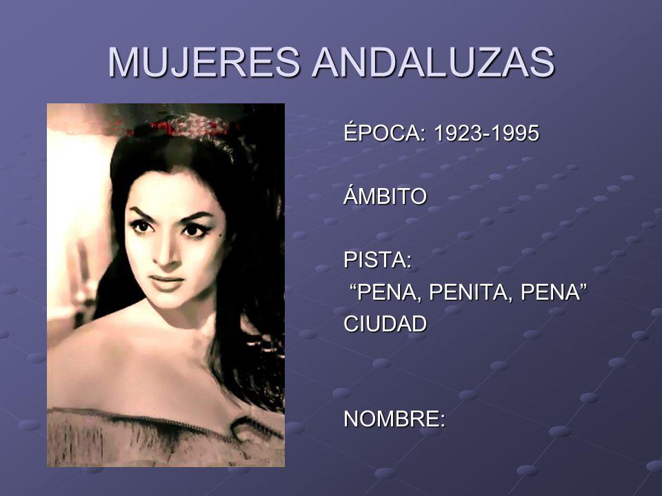 MUJERES ANDALUZAS ÉPOCA: 1923-1995 ÁMBITOPISTA: PENA, PENITA, PENA PENA, PENITA, PENACIUDADNOMBRE: