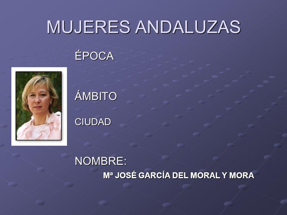 MUJERES ANDALUZAS ÉPOCAÁMBITOCIUDADNOMBRE: Mª JOSÉ GARCÍA DEL MORAL Y MORA Mª JOSÉ GARCÍA DEL MORAL Y MORA