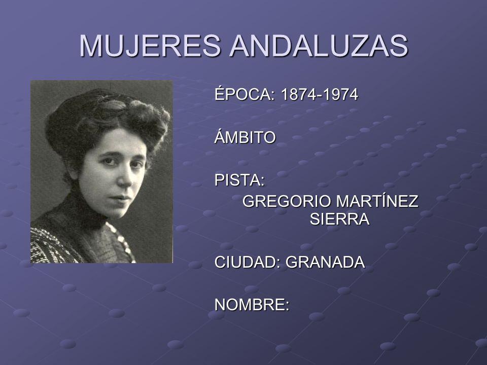 MUJERES ANDALUZAS ÉPOCA: 1874-1974 ÁMBITOPISTA: GREGORIO MARTÍNEZ SIERRA CIUDAD: GRANADA NOMBRE: