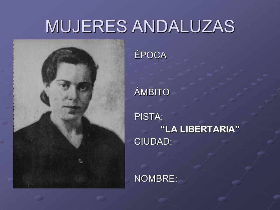 MUJERES ANDALUZAS ÉPOCAÁMBITOPISTA: LA LIBERTARIA LA LIBERTARIACIUDAD:NOMBRE: