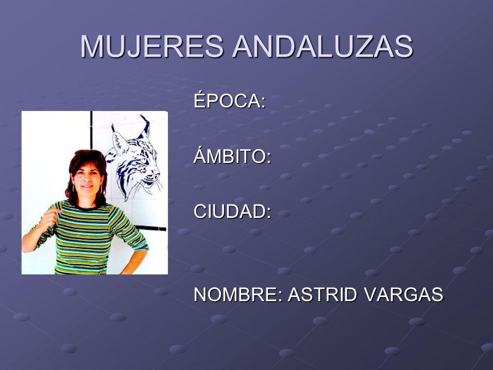 MUJERES ANDALUZAS ÉPOCA:ÁMBITO:CIUDAD: NOMBRE: ASTRID VARGAS