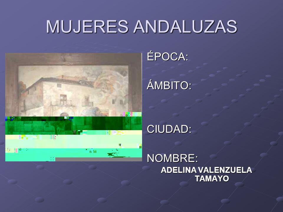 MUJERES ANDALUZAS ÉPOCA:ÁMBITO:CIUDAD:NOMBRE: ADELINA VALENZUELA TAMAYO