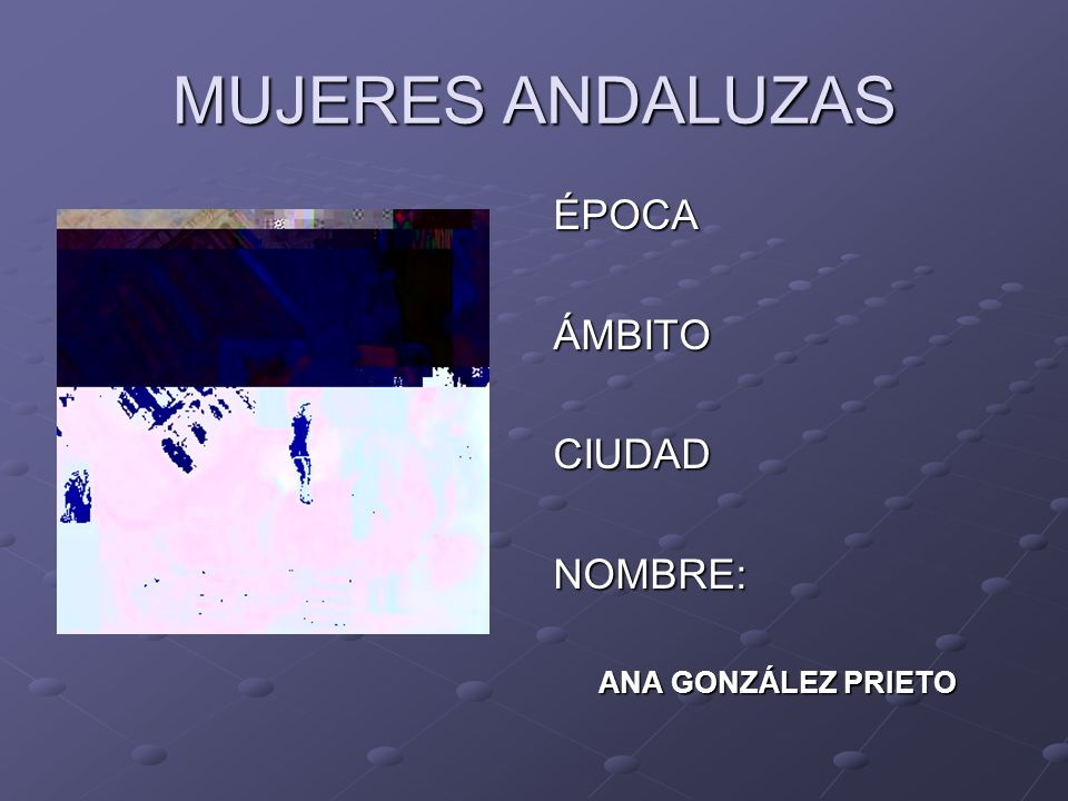 MUJERES ANDALUZAS ÉPOCAÁMBITOCIUDADNOMBRE: ANA GONZÁLEZ PRIETO