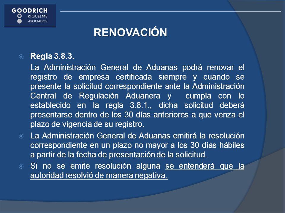 RENOVACIÓN Regla 3.8.3. La Administración General de Aduanas podrá renovar el registro de empresa certificada siempre y cuando se presente la solicitu