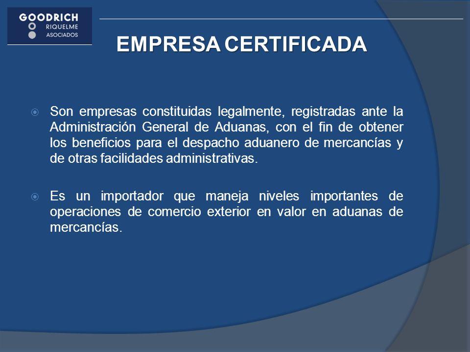 EMPRESA CERTIFICADA Son empresas constituidas legalmente, registradas ante la Administración General de Aduanas, con el fin de obtener los beneficios para el despacho aduanero de mercancías y de otras facilidades administrativas.