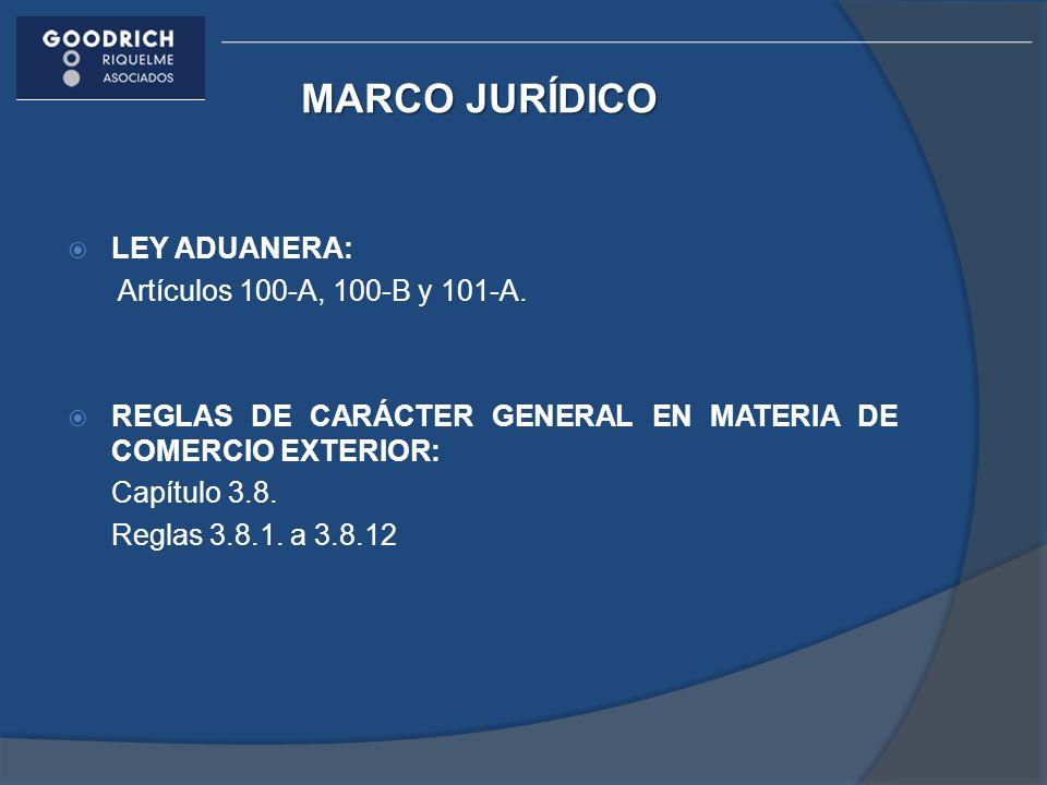MARCO JURÍDICO LEY ADUANERA: Artículos 100-A, 100-B y 101-A. REGLAS DE CARÁCTER GENERAL EN MATERIA DE COMERCIO EXTERIOR: Capítulo 3.8. Reglas 3.8.1. a