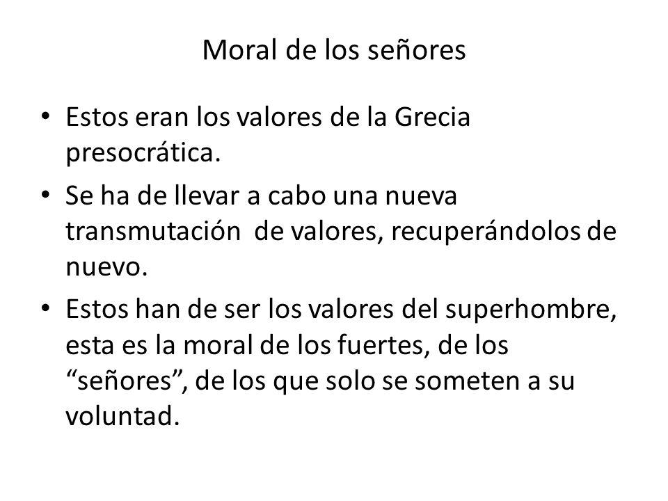 Moral de los señores Estos eran los valores de la Grecia presocrática. Se ha de llevar a cabo una nueva transmutación de valores, recuperándolos de nu