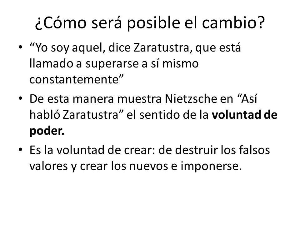 ¿Cómo será posible el cambio? Yo soy aquel, dice Zaratustra, que está llamado a superarse a sí mismo constantemente De esta manera muestra Nietzsche e