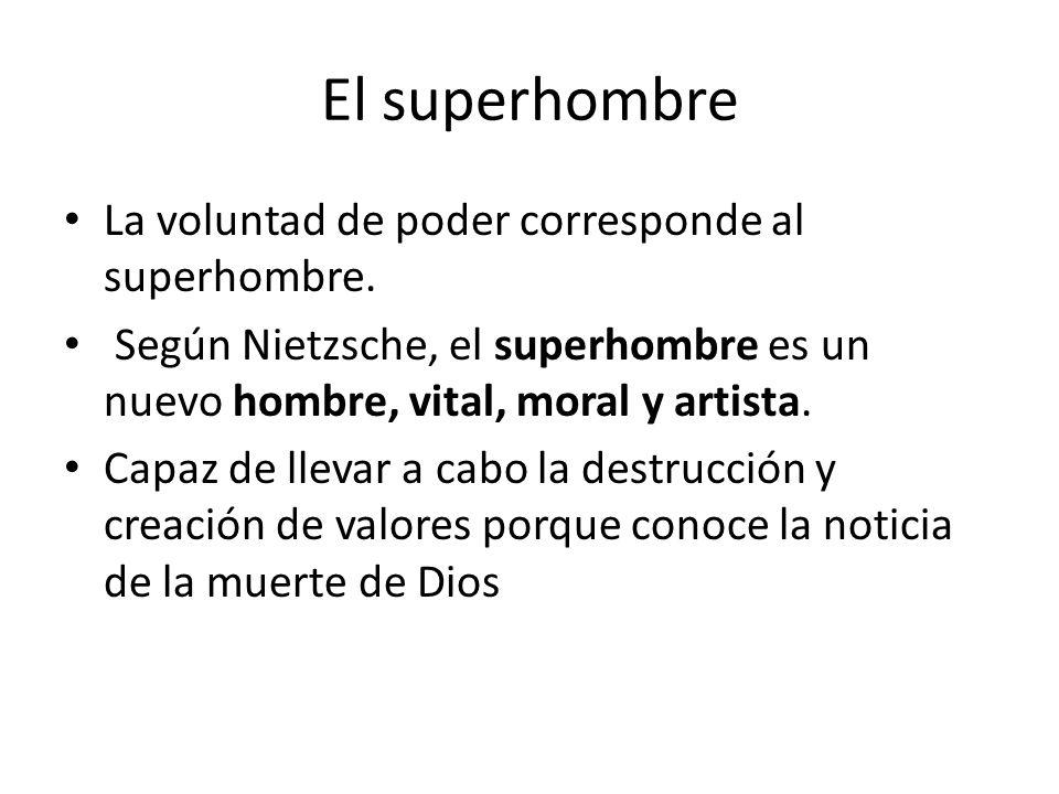 El superhombre La voluntad de poder corresponde al superhombre. Según Nietzsche, el superhombre es un nuevo hombre, vital, moral y artista. Capaz de l
