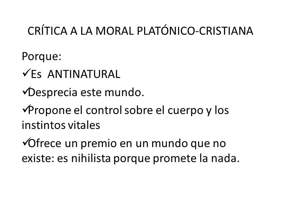 CRÍTICA A LA MORAL PLATÓNICO-CRISTIANA Porque: Es ANTINATURAL Desprecia este mundo. Propone el control sobre el cuerpo y los instintos vitales Ofrece