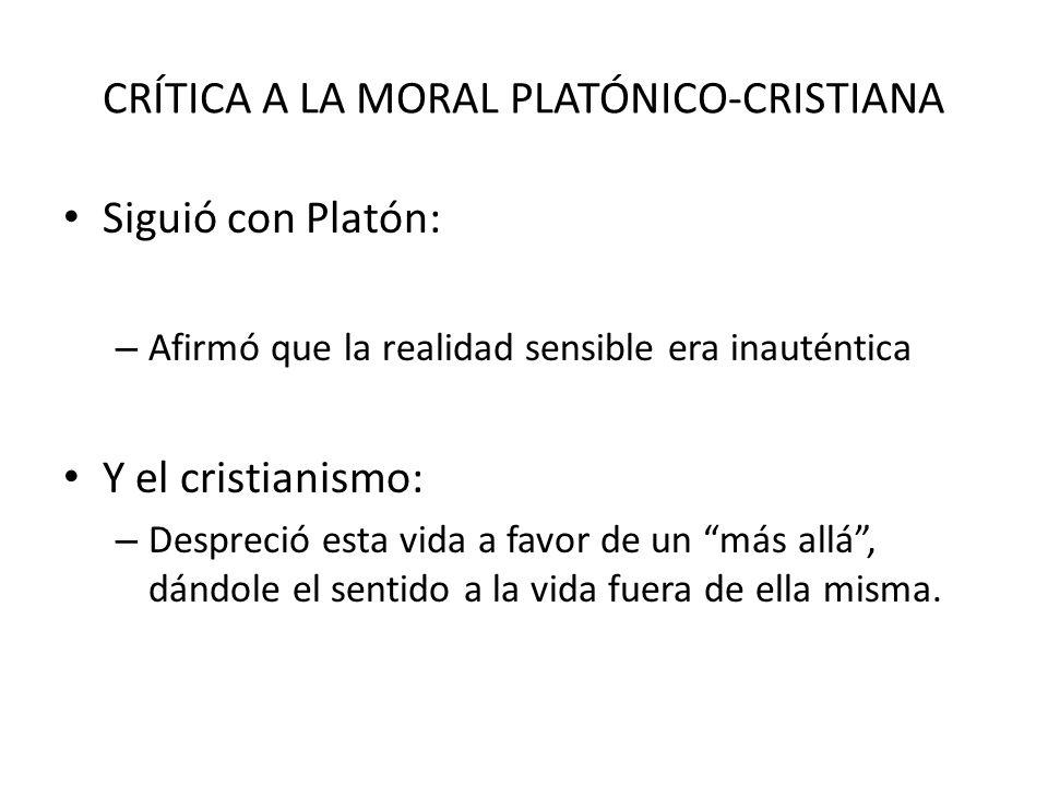 CRÍTICA A LA MORAL PLATÓNICO-CRISTIANA Siguió con Platón: – Afirmó que la realidad sensible era inauténtica Y el cristianismo: – Despreció esta vida a