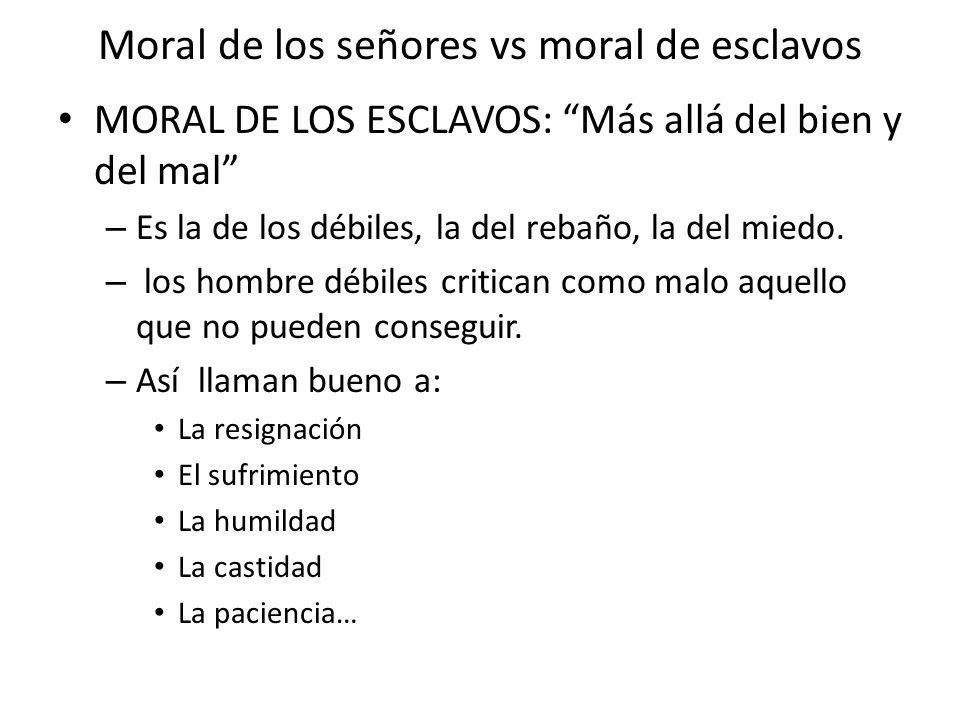 Moral de los señores vs moral de esclavos MORAL DE LOS ESCLAVOS: Más allá del bien y del mal – Es la de los débiles, la del rebaño, la del miedo. – lo