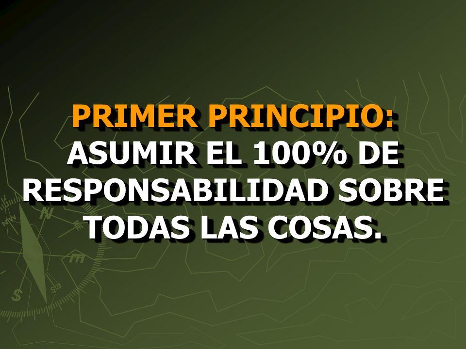 PRIMER PRINCIPIO: ASUMIR EL 100% DE RESPONSABILIDAD SOBRE TODAS LAS COSAS.
