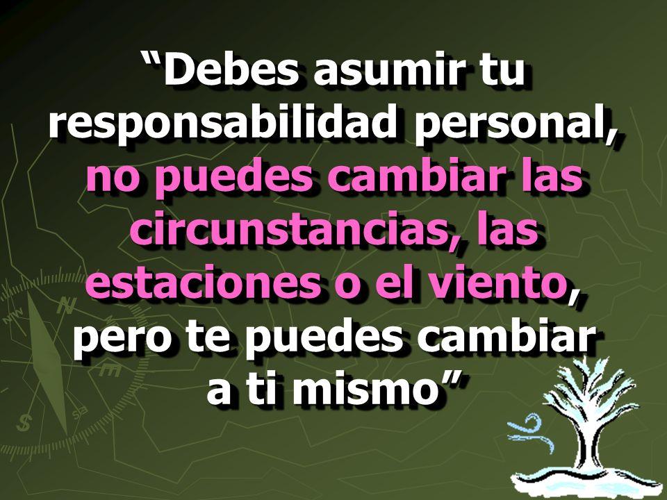Debes asumir tu responsabilidad personal, no puedes cambiar las circunstancias, las estaciones o el viento, pero te puedes cambiar a ti mismo