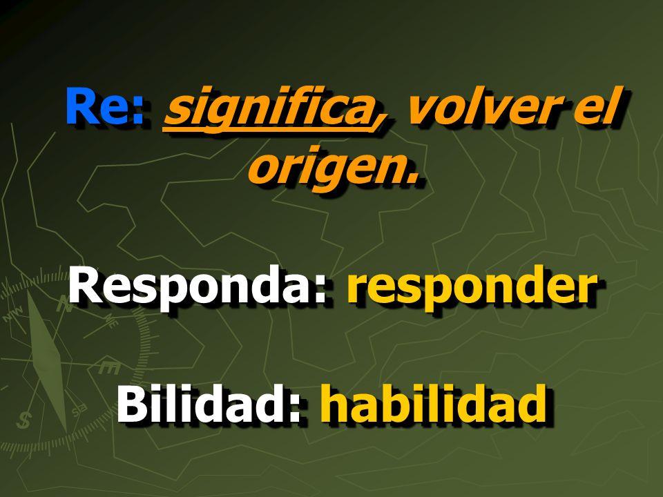 Re: significa, volver el origen. Responda: responder Bilidad: habilidad Re: significa, volver el origen. Responda: responder Bilidad: habilidad