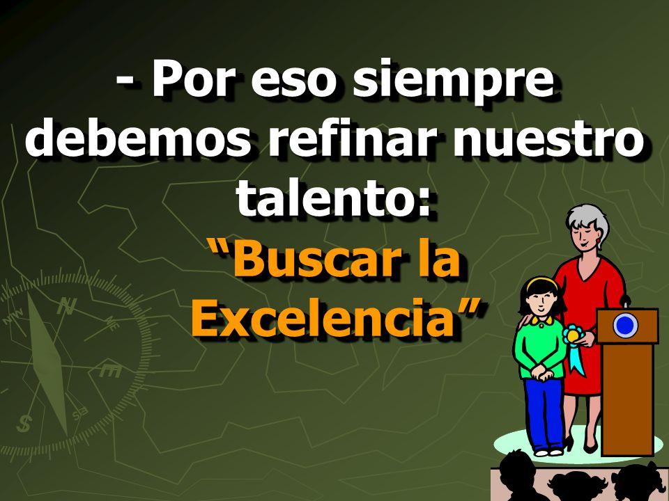 - Por eso siempre debemos refinar nuestro talento: Buscar la Excelencia