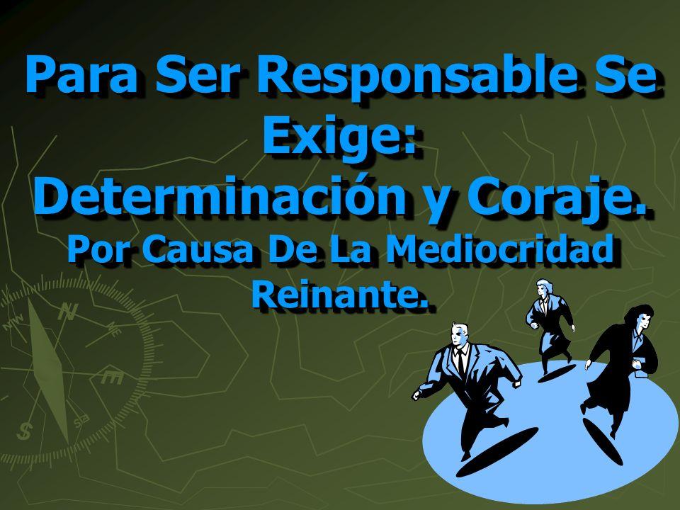 Para Ser Responsable Se Exige: Determinación y Coraje. Por Causa De La Mediocridad Reinante.