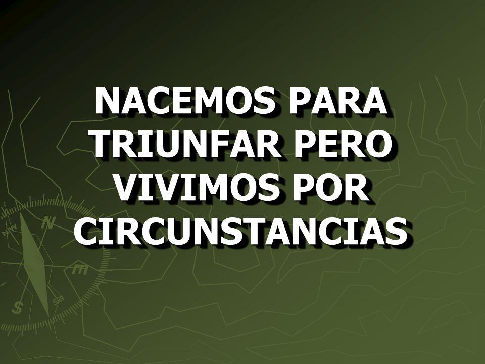NACEMOS PARA TRIUNFAR PERO VIVIMOS POR CIRCUNSTANCIAS