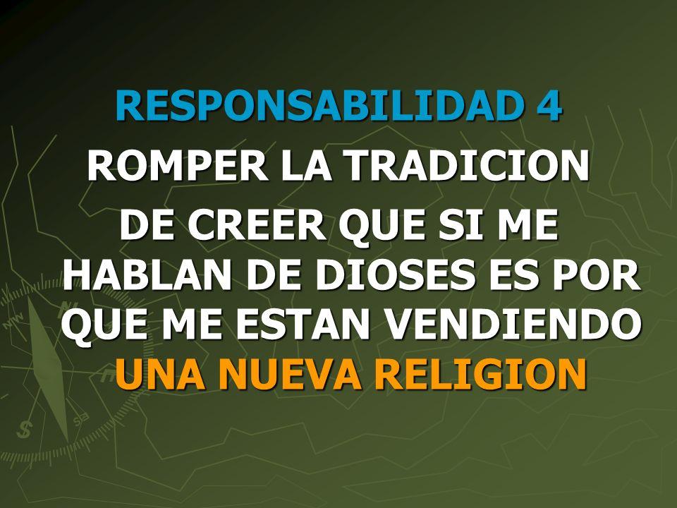 RESPONSABILIDAD 4 ROMPER LA TRADICION DE CREER QUE SI ME HABLAN DE DIOSES ES POR QUE ME ESTAN VENDIENDO UNA NUEVA RELIGION