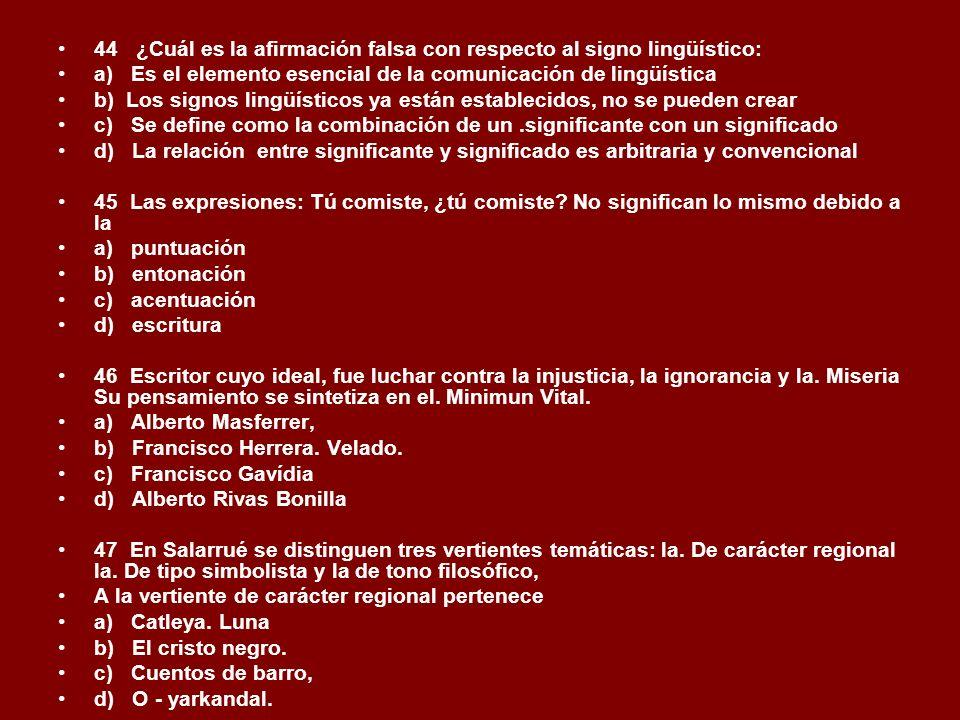44 ¿Cuál es la afirmación falsa con respecto al signo lingüístico: a) Es el elemento esencial de la comunicación de lingüística b) Los signos lingüíst
