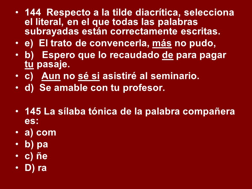 144 Respecto a la tilde diacrítica, selecciona el literal, en el que todas las palabras subrayadas están correctamente escritas. e) El trato de conven