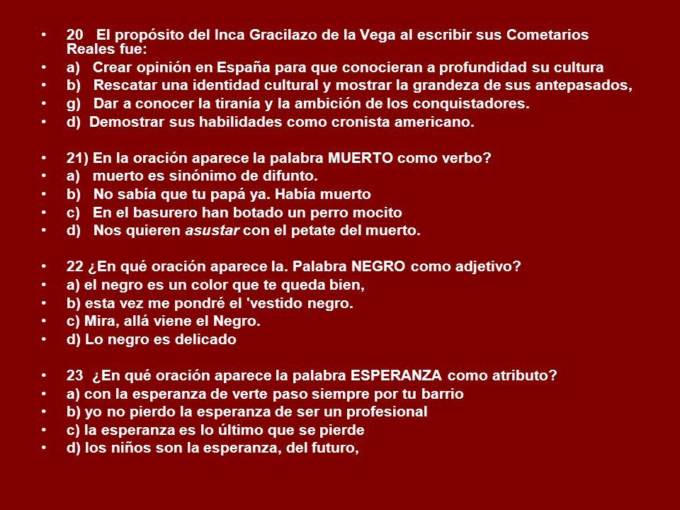20 El propósito del Inca Gracilazo de la Vega al escribir sus Cometarios Reales fue: a) Crear opinión en España para que conocieran a profundidad su c