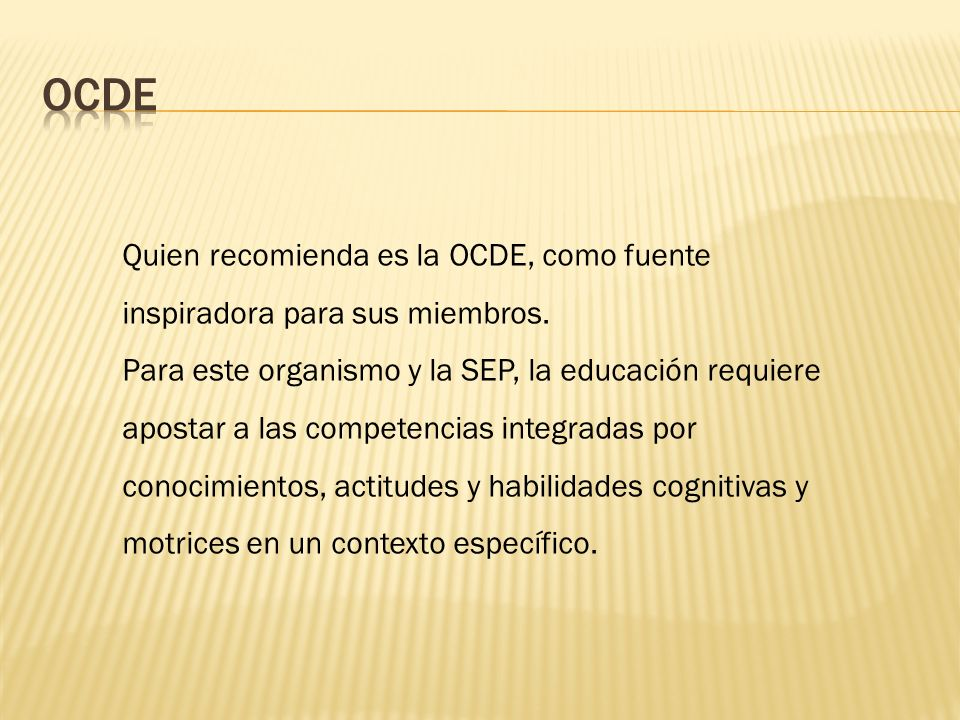 Quien recomienda es la OCDE, como fuente inspiradora para sus miembros. Para este organismo y la SEP, la educación requiere apostar a las competencias