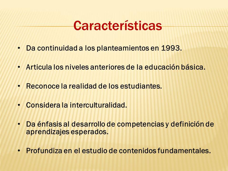 Características Da continuidad a los planteamientos en 1993. Articula los niveles anteriores de la educación básica. Reconoce la realidad de los estud