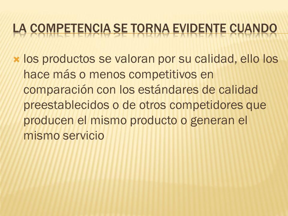 los productos se valoran por su calidad, ello los hace más o menos competitivos en comparación con los estándares de calidad preestablecidos o de otro