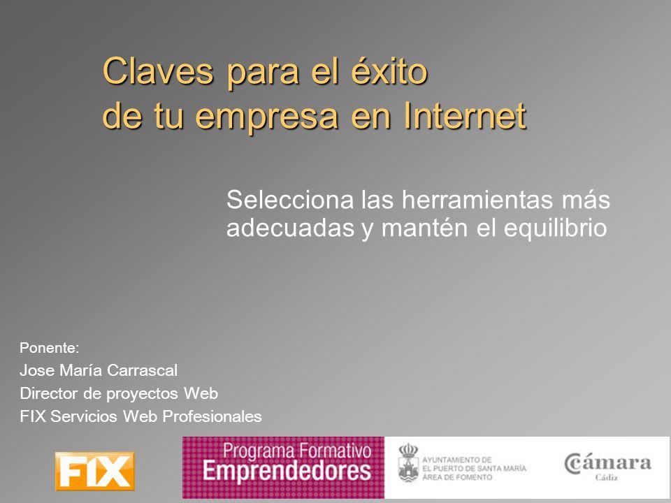 Claves para el éxito de tu empresa en Internet Selecciona las herramientas más adecuadas y mantén el equilibrio Ponente: Jose María Carrascal Director