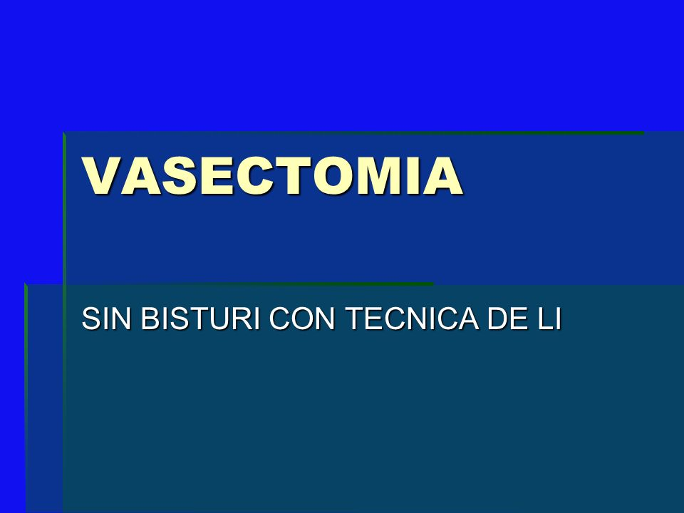 Vasectomia. Ligadura de los vasos deferentes. Impedir el paso de los espermatozoides.