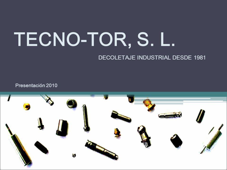 TECNO-TOR, S. L. Presentación 2010 DECOLETAJE INDUSTRIAL DESDE 1981