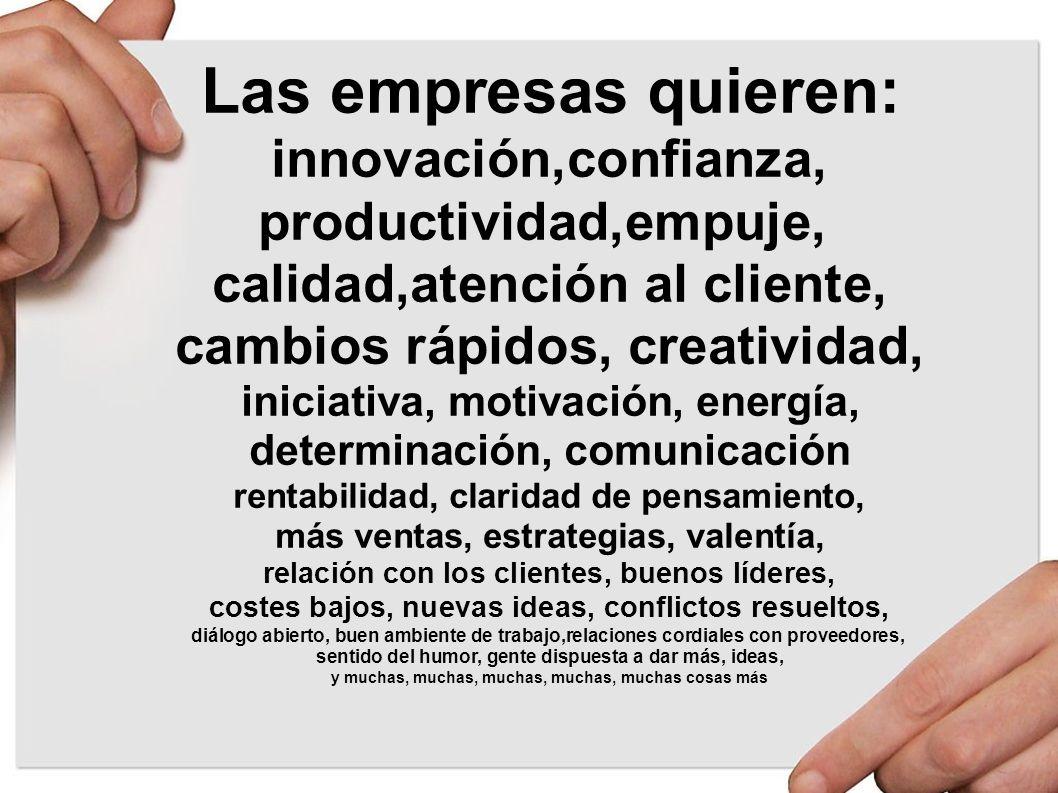 Las empresas quieren: innovación,confianza, productividad,empuje, calidad,atención al cliente, cambios rápidos, creatividad, iniciativa, motivación, e