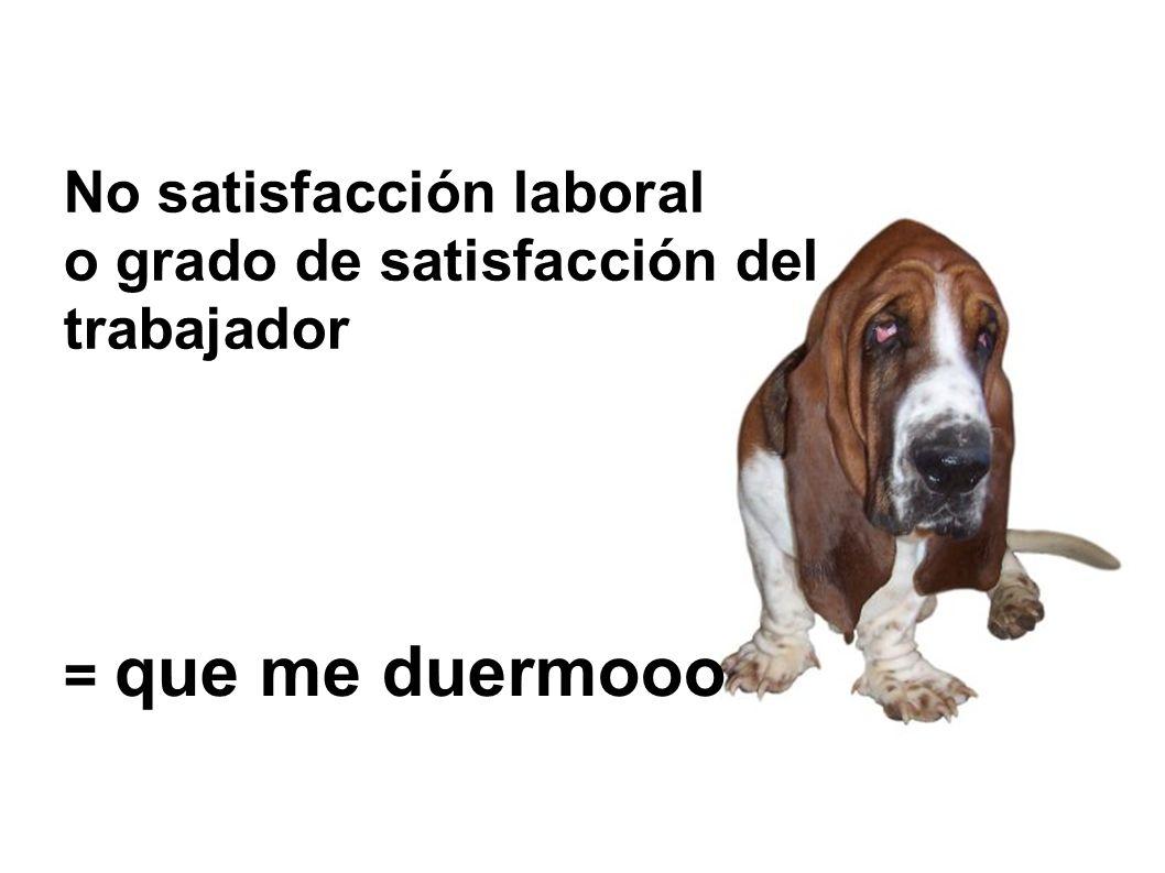 No satisfacción laboral o grado de satisfacción del trabajador = que me duermooo