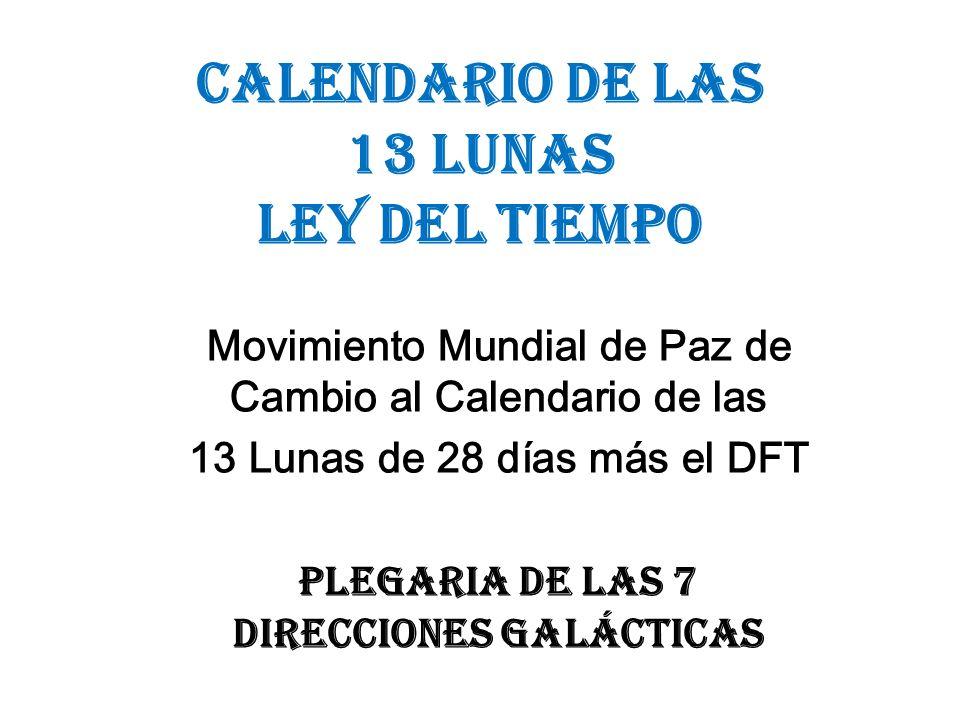 CALENDARIO DE LAS 13 LUNAS LEY DEL TIEMPO Movimiento Mundial de Paz de Cambio al Calendario de las 13 Lunas de 28 días más el DFT Plegaria de las 7 Di