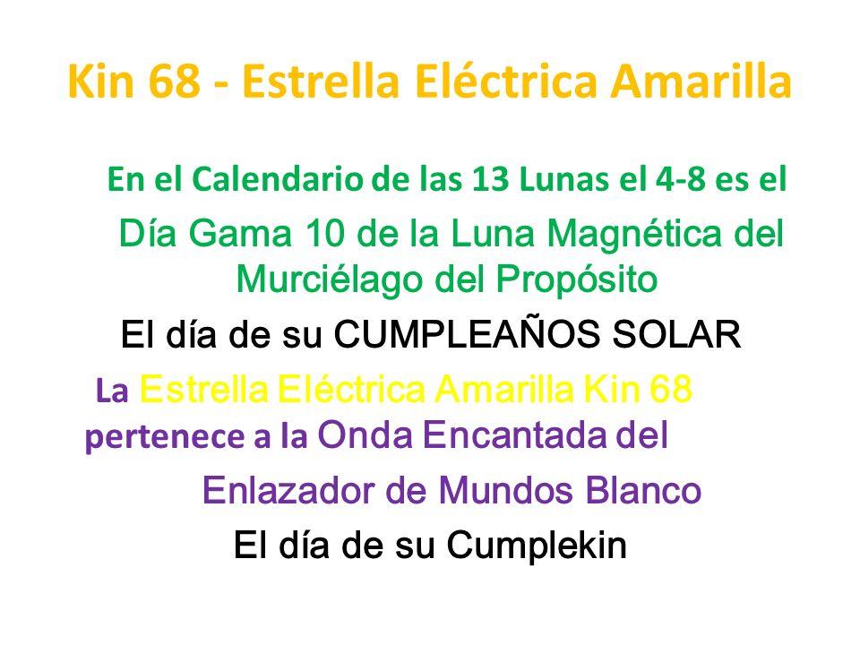 Kin 68 - Estrella Eléctrica Amarilla En el Calendario de las 13 Lunas el 4-8 es el Día Gama 10 de la Luna Magnética del Murciélago del Propósito El dí