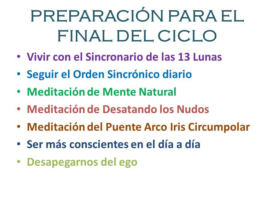 PREPARACIÓN PARA EL FINAL DEL CICLO Vivir con el Sincronario de las 13 Lunas Seguir el Orden Sincrónico diario Meditación de Mente Natural Meditación