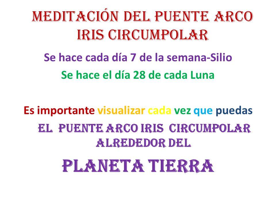 MEDITACIÓN DEL PUENTE ARCO IRIS CIRCUMPOLAR Se hace cada día 7 de la semana-Silio Se hace el día 28 de cada Luna Es importante visualizar cada vez que