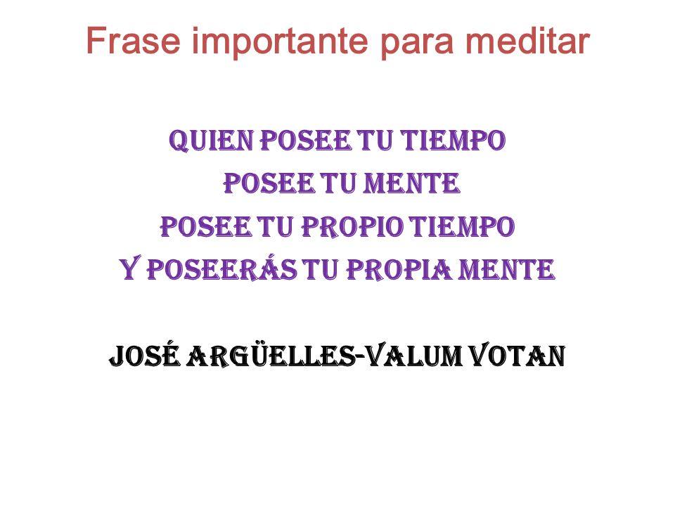 Frase importante para meditar QUIEN POSEE TU TIEMPO POSEE TU MENTE POSEE TU PROPIO TIEMPO Y POSEERÁS TU PROPIA MENTE José Argüelles-Valum Votan