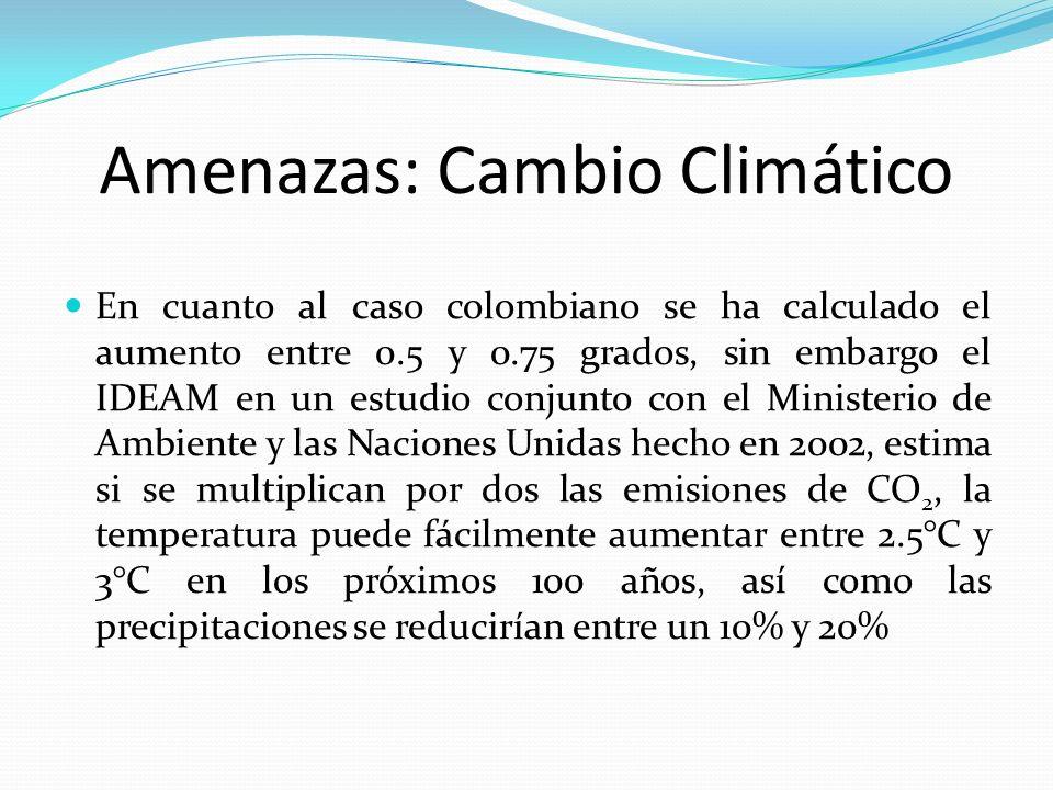 Amenazas: Cambio Climático En cuanto al caso colombiano se ha calculado el aumento entre 0.5 y 0.75 grados, sin embargo el IDEAM en un estudio conjunt