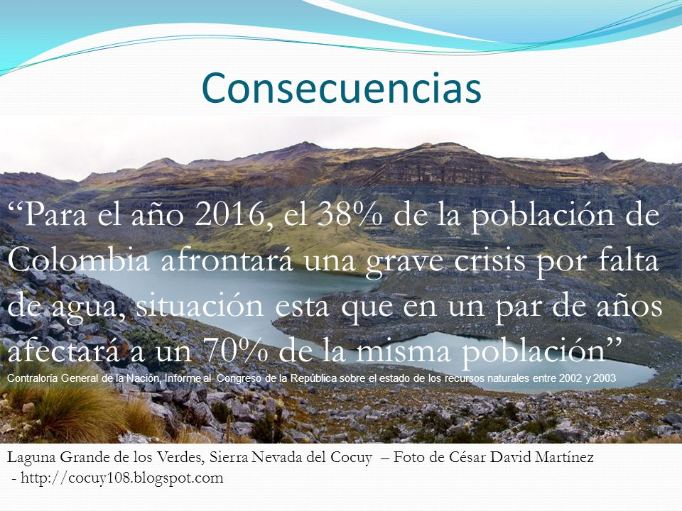 Consecuencias Laguna Grande de los Verdes, Sierra Nevada del Cocuy – Foto de César David Martínez - http://cocuy108.blogspot.com Para el año 2016, el