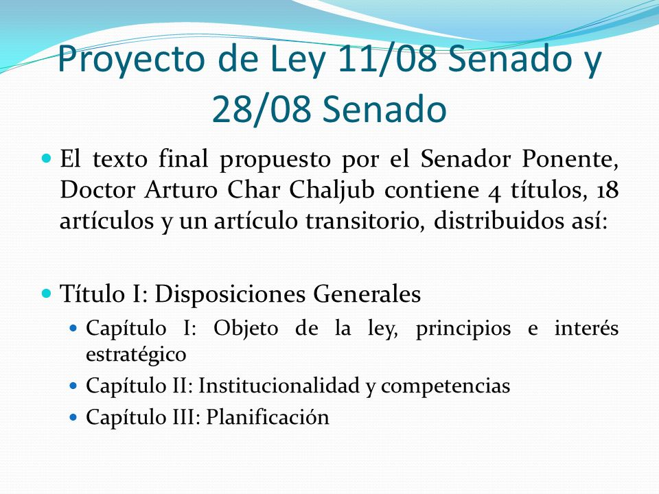 Proyecto de Ley 11/08 Senado y 28/08 Senado El texto final propuesto por el Senador Ponente, Doctor Arturo Char Chaljub contiene 4 títulos, 18 artícul