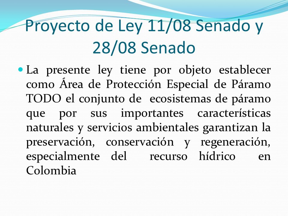 Proyecto de Ley 11/08 Senado y 28/08 Senado La presente ley tiene por objeto establecer como Área de Protección Especial de Páramo TODO el conjunto de