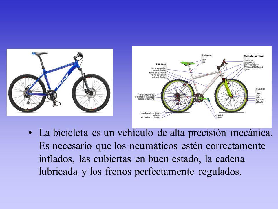 La bicicleta es un vehículo de alta precisión mecánica. Es necesario que los neumáticos estén correctamente inflados, las cubiertas en buen estado, la