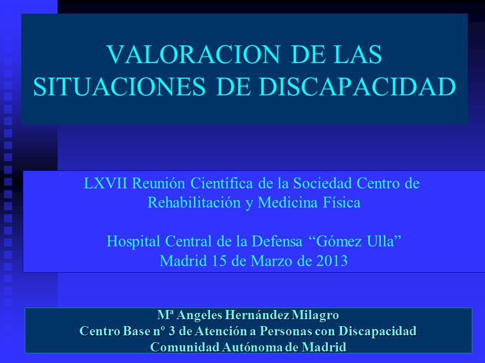 VALORACION DE LAS SITUACIONES DE DISCAPACIDAD Mª Angeles Hernández Milagro Centro Base nº 3 de Atención a Personas con Discapacidad Comunidad Autónoma