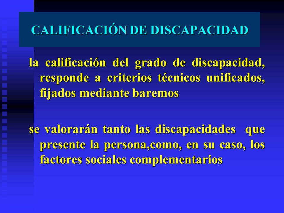 CALIFICACIÓN DE DISCAPACIDAD la calificación del grado de discapacidad, responde a criterios técnicos unificados, fijados mediante baremos se valorará