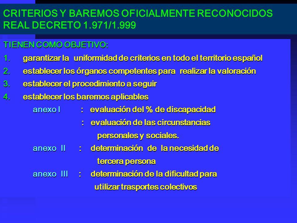 CRITERIOS Y BAREMOS OFICIALMENTE RECONOCIDOS REAL DECRETO 1.971/1.999 TIENEN COMO OBJETIVO: 1.garantizar la uniformidad de criterios en todo el territ
