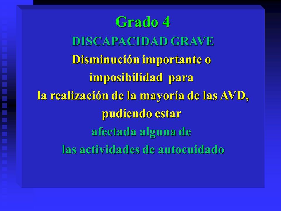 Grado 4 DISCAPACIDAD GRAVE Disminución importante o imposibilidad para la realización de la mayoría de las AVD, pudiendo estar afectada alguna de las