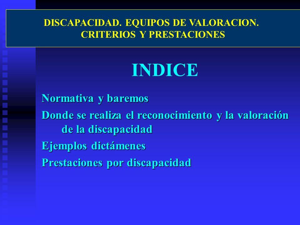 INDICE Normativa y baremos Donde se realiza el reconocimiento y la valoración de la discapacidad Ejemplos dictámenes Prestaciones por discapacidad DIS
